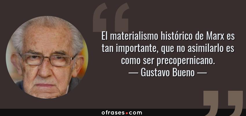 Frases de Gustavo Bueno - El materialismo histórico de Marx es tan importante, que no asimilarlo es como ser precopernicano.
