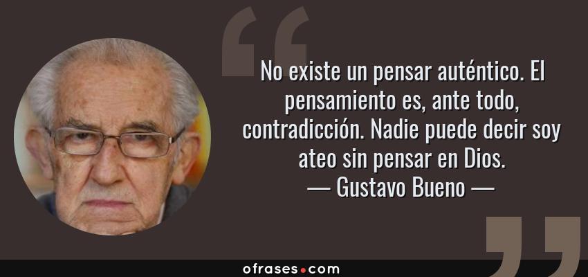 Frases de Gustavo Bueno - No existe un pensar auténtico. El pensamiento es, ante todo, contradicción. Nadie puede decir soy ateo sin pensar en Dios.