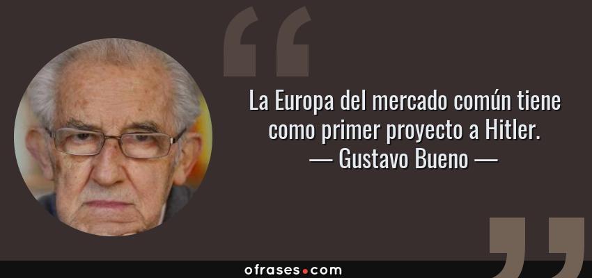 Frases de Gustavo Bueno - La Europa del mercado común tiene como primer proyecto a Hitler.
