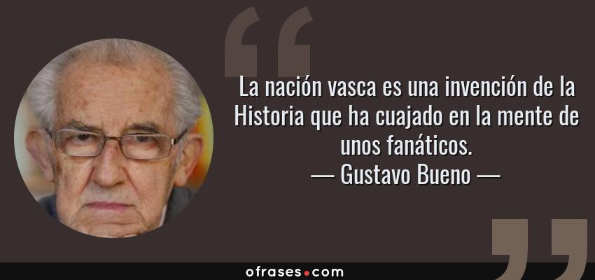 Frases de Gustavo Bueno - La nación vasca es una invención de la Historia que ha cuajado en la mente de unos fanáticos.