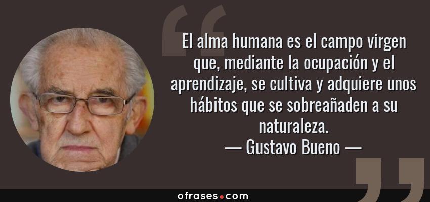 Frases de Gustavo Bueno - El alma humana es el campo virgen que, mediante la ocupación y el aprendizaje, se cultiva y adquiere unos hábitos que se sobreañaden a su naturaleza.