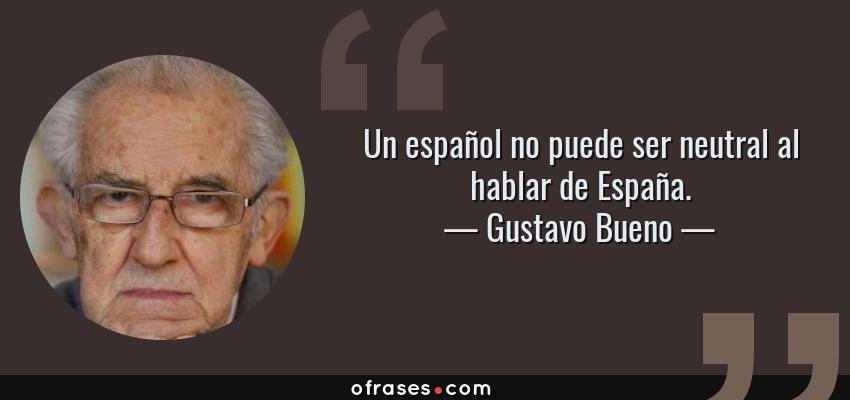 Frases de Gustavo Bueno - Un español no puede ser neutral al hablar de España.