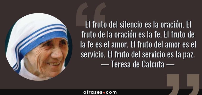 Frases de Teresa de Calcuta - El fruto del silencio es la oración. El fruto de la oración es la fe. El fruto de la fe es el amor. El fruto del amor es el servicio. El fruto del servicio es la paz.