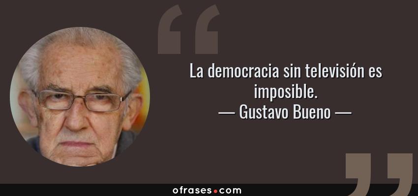 Frases de Gustavo Bueno - La democracia sin televisión es imposible.
