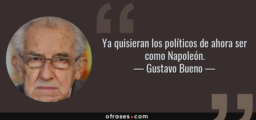 Frases de Gustavo Bueno - Ya quisieran los políticos de ahora ser como Napoleón.