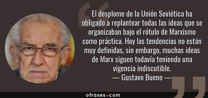 Frases de Gustavo Bueno - El desplome de la Unión Soviética ha obligado a replantear todas las ideas que se organizaban bajo el rótulo de Marxismo como práctica. Hoy las tendencias no están muy definidas, sin embargo, muchas ideas de Marx siguen todavía teniendo una vigencia indiscutible.