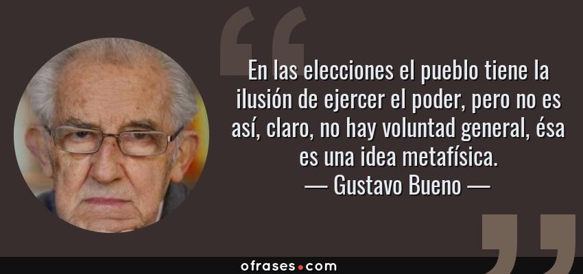 Frases de Gustavo Bueno - En las elecciones el pueblo tiene la ilusión de ejercer el poder, pero no es así, claro, no hay voluntad general, ésa es una idea metafísica.