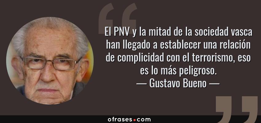 Frases de Gustavo Bueno - El PNV y la mitad de la sociedad vasca han llegado a establecer una relación de complicidad con el terrorismo, eso es lo más peligroso.