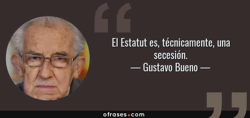 Frases de Gustavo Bueno - El Estatut es, técnicamente, una secesión.