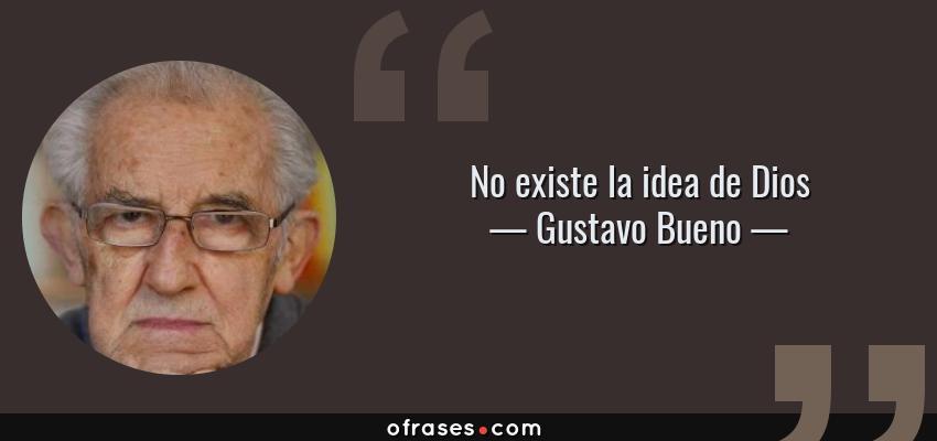 Frases de Gustavo Bueno - No existe la idea de Dios