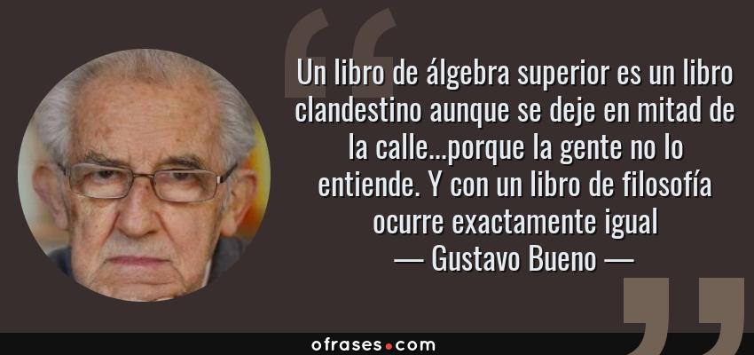 Frases de Gustavo Bueno - Un libro de álgebra superior es un libro clandestino aunque se deje en mitad de la calle...porque la gente no lo entiende. Y con un libro de filosofía ocurre exactamente igual