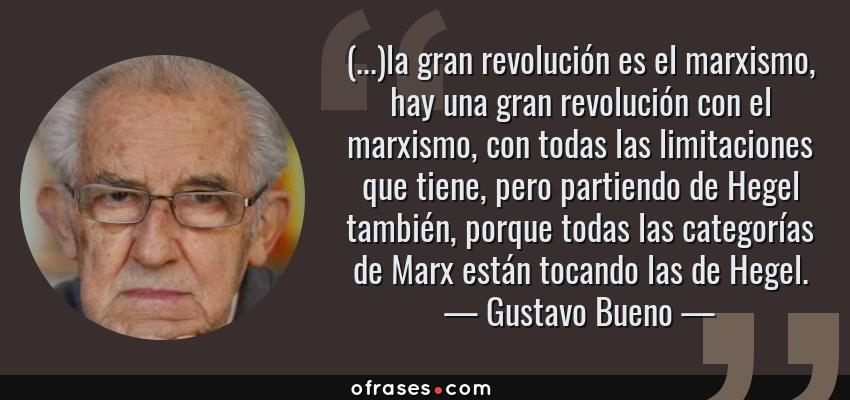 Frases de Gustavo Bueno - (...)la gran revolución es el marxismo, hay una gran revolución con el marxismo, con todas las limitaciones que tiene, pero partiendo de Hegel también, porque todas las categorías de Marx están tocando las de Hegel.