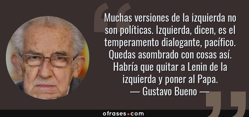 Frases de Gustavo Bueno - Muchas versiones de la izquierda no son políticas. Izquierda, dicen, es el temperamento dialogante, pacífico. Quedas asombrado con cosas así. Habría que quitar a Lenin de la izquierda y poner al Papa.