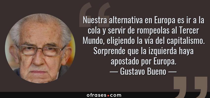 Frases de Gustavo Bueno - Nuestra alternativa en Europa es ir a la cola y servir de rompeolas al Tercer Mundo, eligiendo la vía del capitalismo. Sorprende que la izquierda haya apostado por Europa.