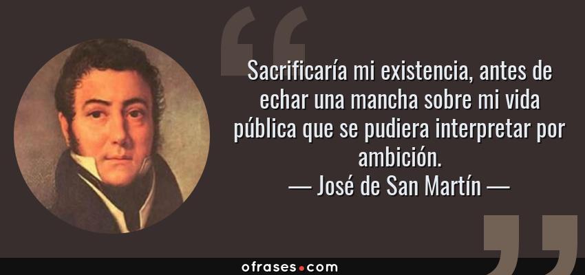 Frases de José de San Martín - Sacrificaría mi existencia, antes de echar una mancha sobre mi vida pública que se pudiera interpretar por ambición.