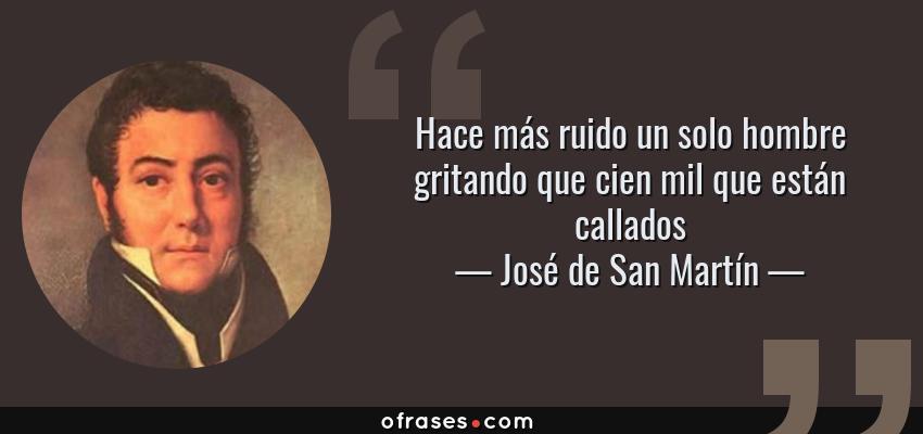 Frases de José de San Martín - Hace más ruido un solo hombre gritando que cien mil que están callados