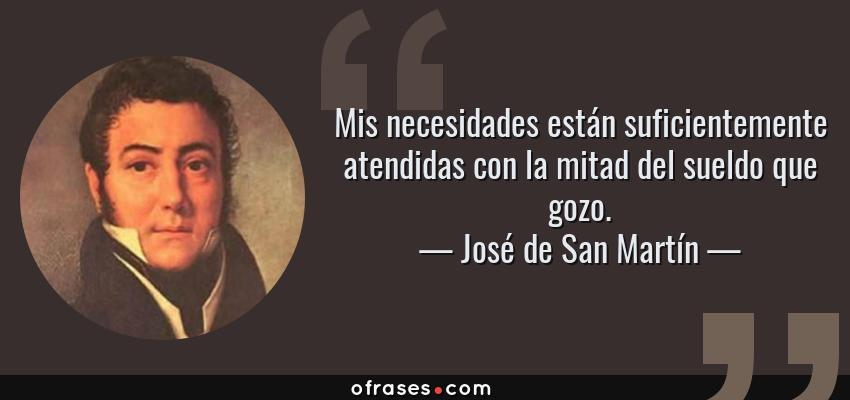 Frases de José de San Martín - Mis necesidades están suficientemente atendidas con la mitad del sueldo que gozo.