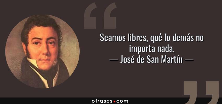 Frases de José de San Martín - Seamos libres, qué lo demás no importa nada.