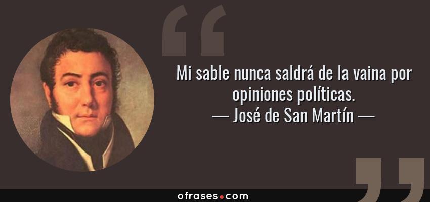Frases de José de San Martín - Mi sable nunca saldrá de la vaina por opiniones políticas.