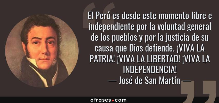 Frases de José de San Martín - El Perú es desde este momento libre e independiente por la voluntad general de los pueblos y por la justicia de su causa que Dios defiende. ¡VIVA LA PATRIA! ¡VIVA LA LIBERTAD! ¡VIVA LA INDEPENDENCIA!