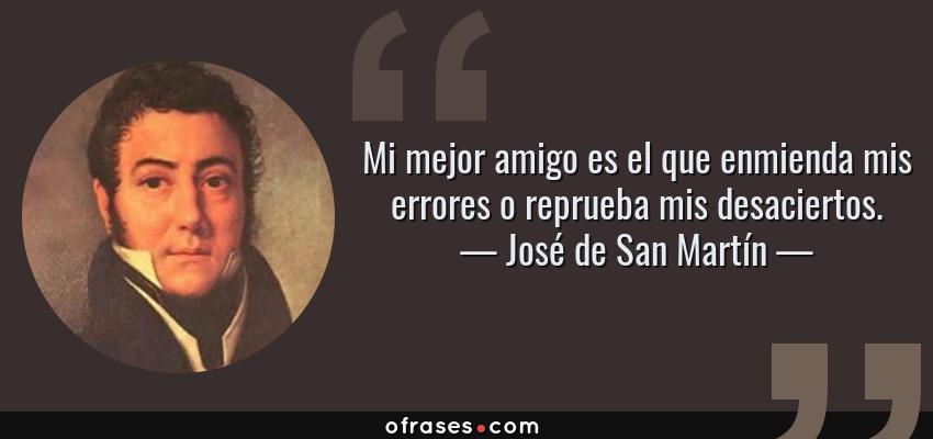 Frases de José de San Martín - Mi mejor amigo es el que enmienda mis errores o reprueba mis desaciertos.