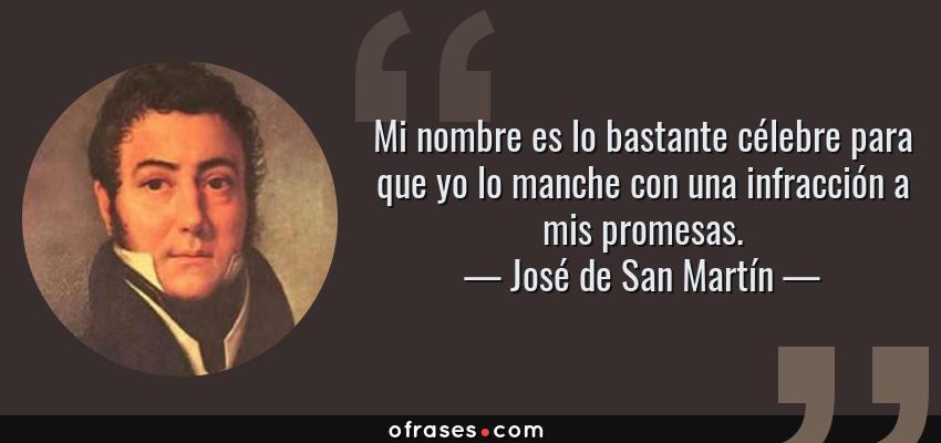 Frases de José de San Martín - Mi nombre es lo bastante célebre para que yo lo manche con una infracción a mis promesas.
