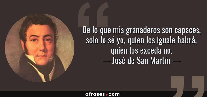 Frases de José de San Martín - De lo que mis granaderos son capaces, solo lo sé yo, quien los iguale habrá, quien los exceda no.