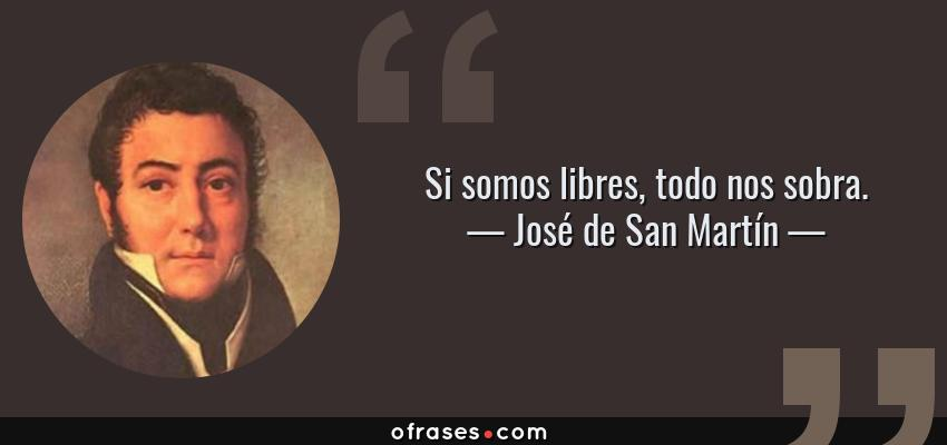 Frases de José de San Martín - Si somos libres, todo nos sobra.