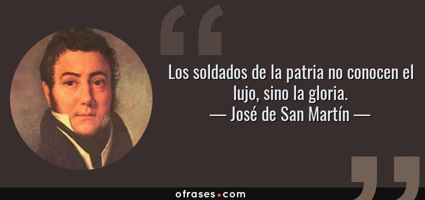 Frases de José de San Martín - Los soldados de la patria no conocen el lujo, sino la gloria.