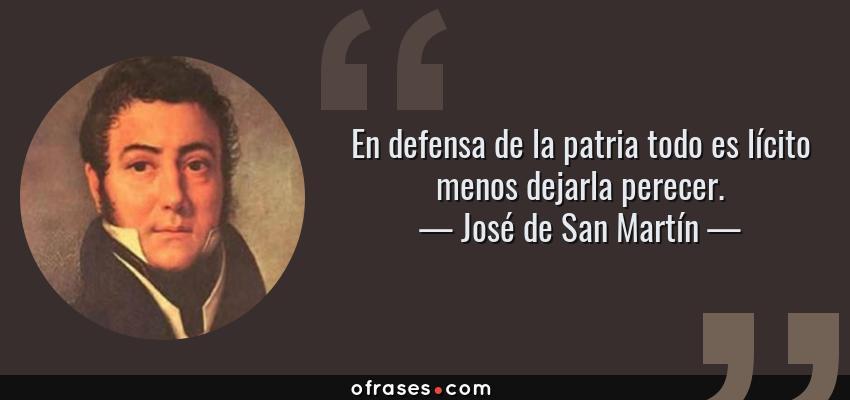 Frases de José de San Martín - En defensa de la patria todo es lícito menos dejarla perecer.