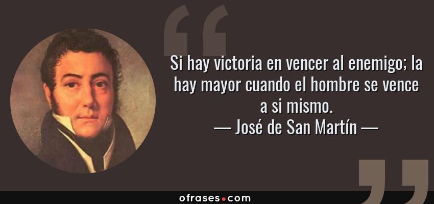 Frases de José de San Martín - Si hay victoria en vencer al enemigo; la hay mayor cuando el hombre se vence a si mismo.