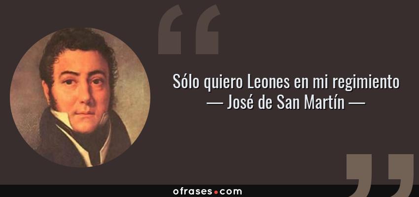 Frases de José de San Martín - Sólo quiero Leones en mi regimiento