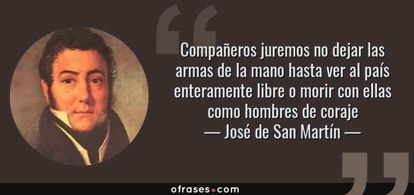 Frases de José de San Martín - Compañeros juremos no dejar las armas de la mano hasta ver al país enteramente libre o morir con ellas como hombres de coraje