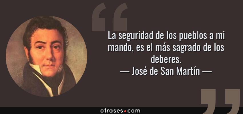 Frases de José de San Martín - La seguridad de los pueblos a mi mando, es el más sagrado de los deberes.