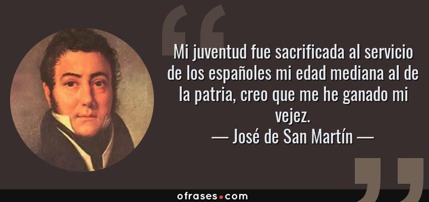 Frases de José de San Martín - Mi juventud fue sacrificada al servicio de los españoles mi edad mediana al de la patria, creo que me he ganado mi vejez.