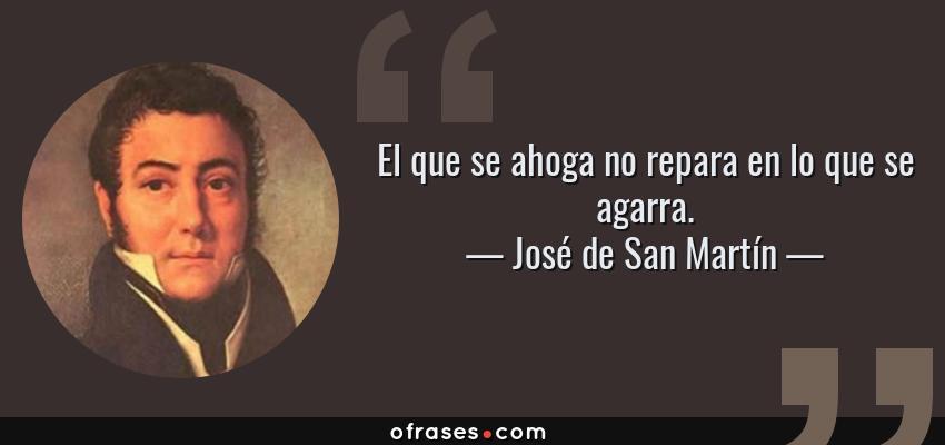 Frases de José de San Martín - El que se ahoga no repara en lo que se agarra.