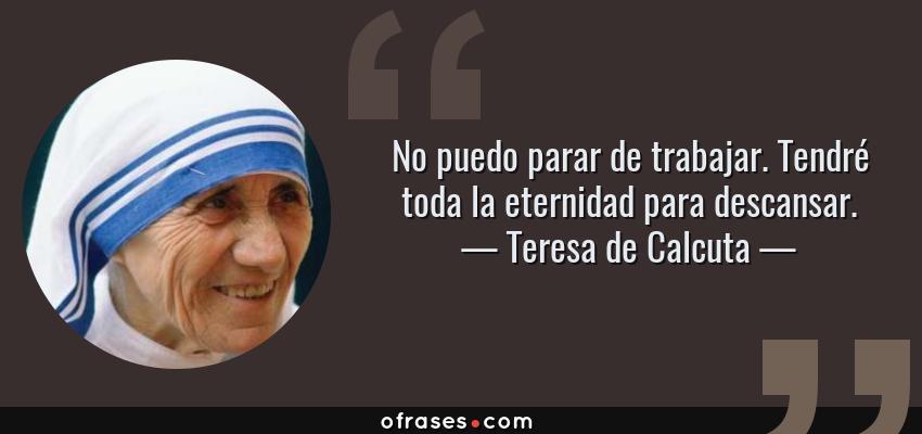 Frases de Teresa de Calcuta - No puedo parar de trabajar. Tendré toda la eternidad para descansar.