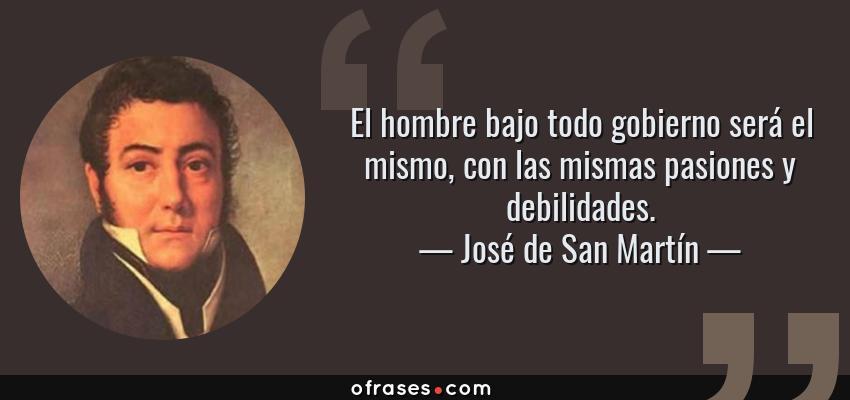 Frases de José de San Martín - El hombre bajo todo gobierno será el mismo, con las mismas pasiones y debilidades.