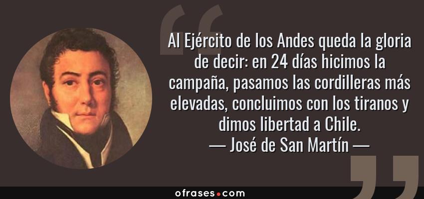 Frases de José de San Martín - Al Ejército de los Andes queda la gloria de decir: en 24 días hicimos la campaña, pasamos las cordilleras más elevadas, concluimos con los tiranos y dimos libertad a Chile.
