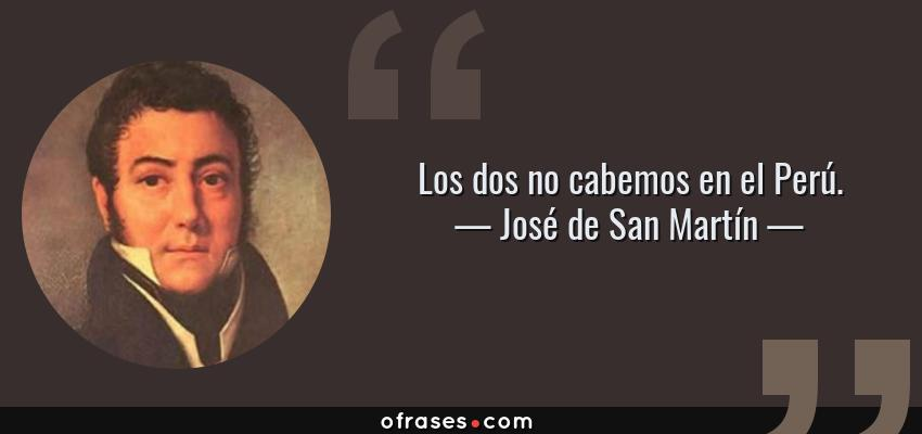 Frases de José de San Martín - Los dos no cabemos en el Perú.