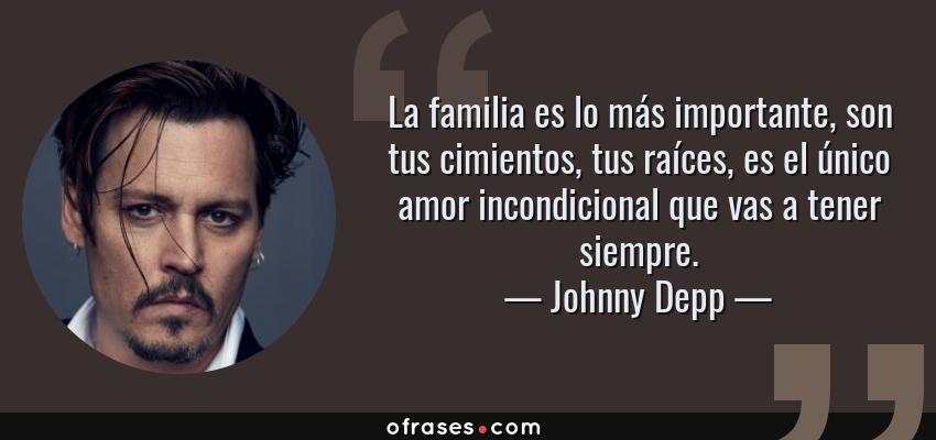 Frases de Johnny Depp - La familia es lo más importante, son tus cimientos, tus raíces, es el único amor incondicional que vas a tener siempre.