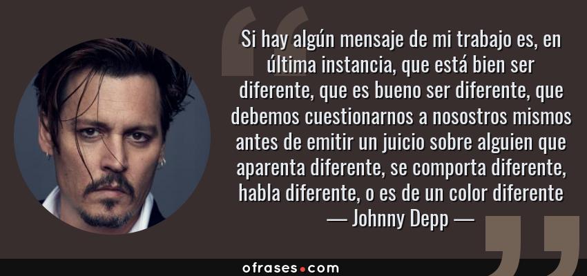 Frases de Johnny Depp - Si hay algún mensaje de mi trabajo es, en última instancia, que está bien ser diferente, que es bueno ser diferente, que debemos cuestionarnos a nosostros mismos antes de emitir un juicio sobre alguien que aparenta diferente, se comporta diferente, habla diferente, o es de un color diferente