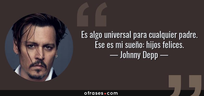 Frases de Johnny Depp - Es algo universal para cualquier padre. Ese es mi sueño: hijos felices.