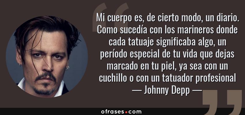 Frases de Johnny Depp - Mi cuerpo es, de cierto modo, un diario. Como sucedía con los marineros donde cada tatuaje significaba algo, un período especial de tu vida que dejas marcado en tu piel, ya sea con un cuchillo o con un tatuador profesional