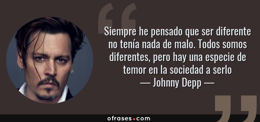 Frases de Johnny Depp - Siempre he pensado que ser diferente no tenía nada de malo. Todos somos diferentes, pero hay una especie de temor en la sociedad a serlo