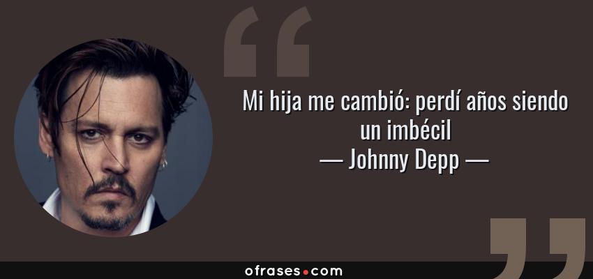 Frases de Johnny Depp - Mi hija me cambió: perdí años siendo un imbécil