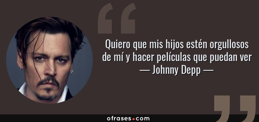 Frases de Johnny Depp - Quiero que mis hijos estén orgullosos de mí y hacer películas que puedan ver