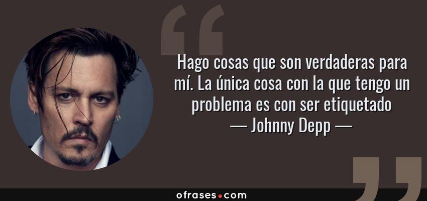 Frases de Johnny Depp - Hago cosas que son verdaderas para mí. La única cosa con la que tengo un problema es con ser etiquetado