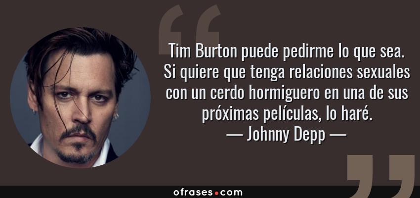 Frases de Johnny Depp - Tim Burton puede pedirme lo que sea. Si quiere que tenga relaciones sexuales con un cerdo hormiguero en una de sus próximas películas, lo haré.