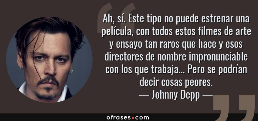Frases de Johnny Depp - Ah, sí. Este tipo no puede estrenar una película, con todos estos filmes de arte y ensayo tan raros que hace y esos directores de nombre impronunciable con los que trabaja... Pero se podrían decir cosas peores.